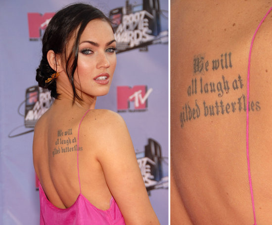 "Megan Fox tattooed the quote ""We will all laugh at gilded butterflies"" from Shakespeare's King Lear on her back in an old English font. It's one of eight."