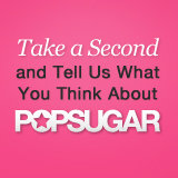Please Tell Us What You Think About POPSUGAR!