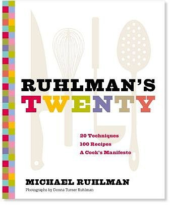 Ruhlman's Twenty: 20 Techniques 100 Recipes, A Cook's Manifesto by Michael Ruhlman