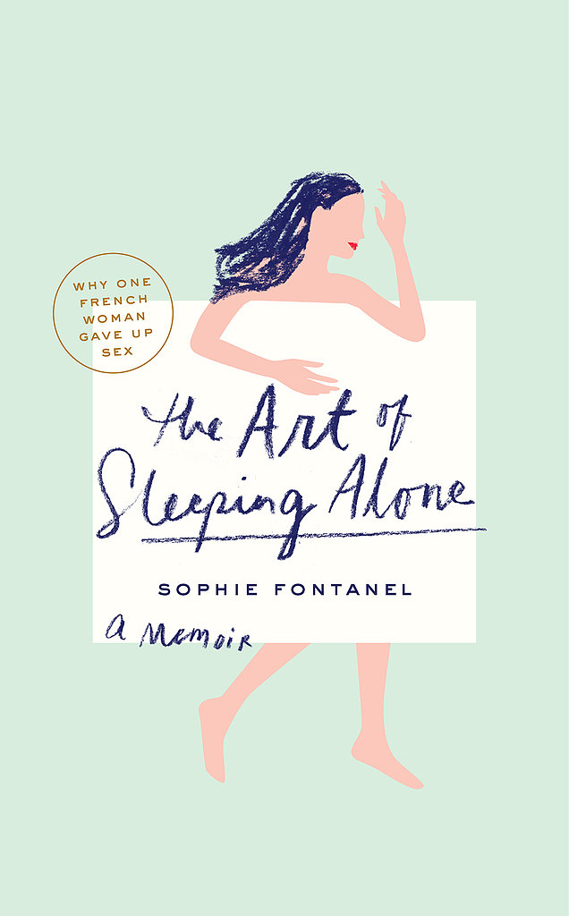 The Art of Sleeping Alone Why would a 27-year-old magazine editor decide to stop having sex? The Art of Sleeping Alone: Why One French Woman Suddenly Gave Up Sex by Sophie Fontanel tells the story of one woman's celibate journey that leads to finding happiness on her own. Out Aug. 13