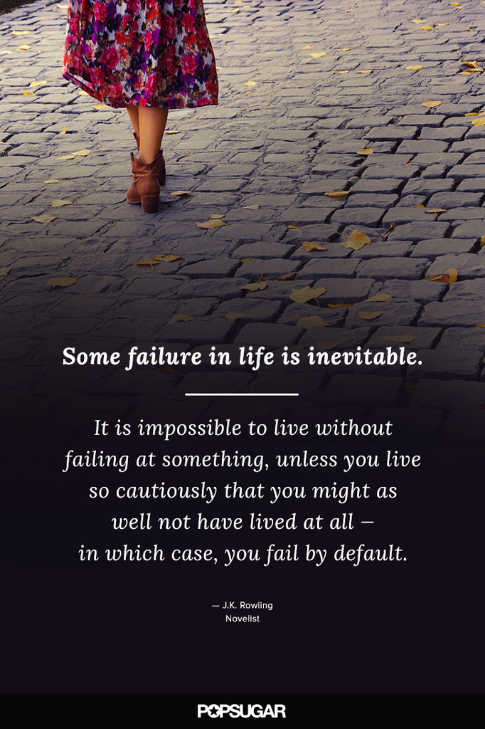 """Some failure in life is inevitable. It is impossible to live without failing at something, unless you live so cautiously that you might as well not have lived at all — in which case, you fail by default."" — J.K. Rowling"