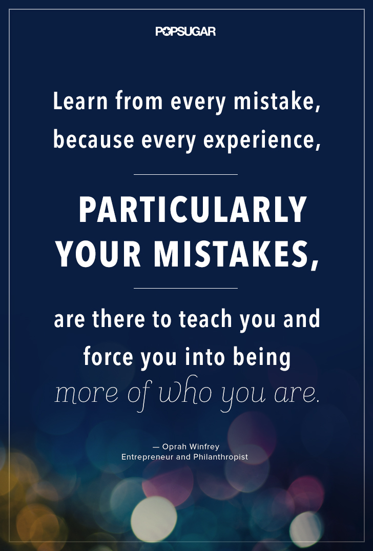 """""""Learn from every mistake, because every experience, particularly your mistakes, are there to teach you and force you into being more of who you are."""" — Oprah Winfrey"""