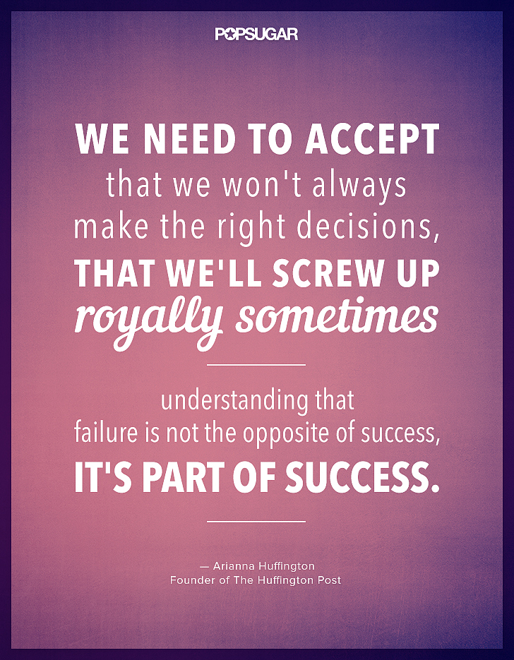 """We need to accept that we won't always make the right decisions, that we'll screw up royally sometimes — understanding that failure is not the opposite of success, it's part of success."" — Arianna Huffington"