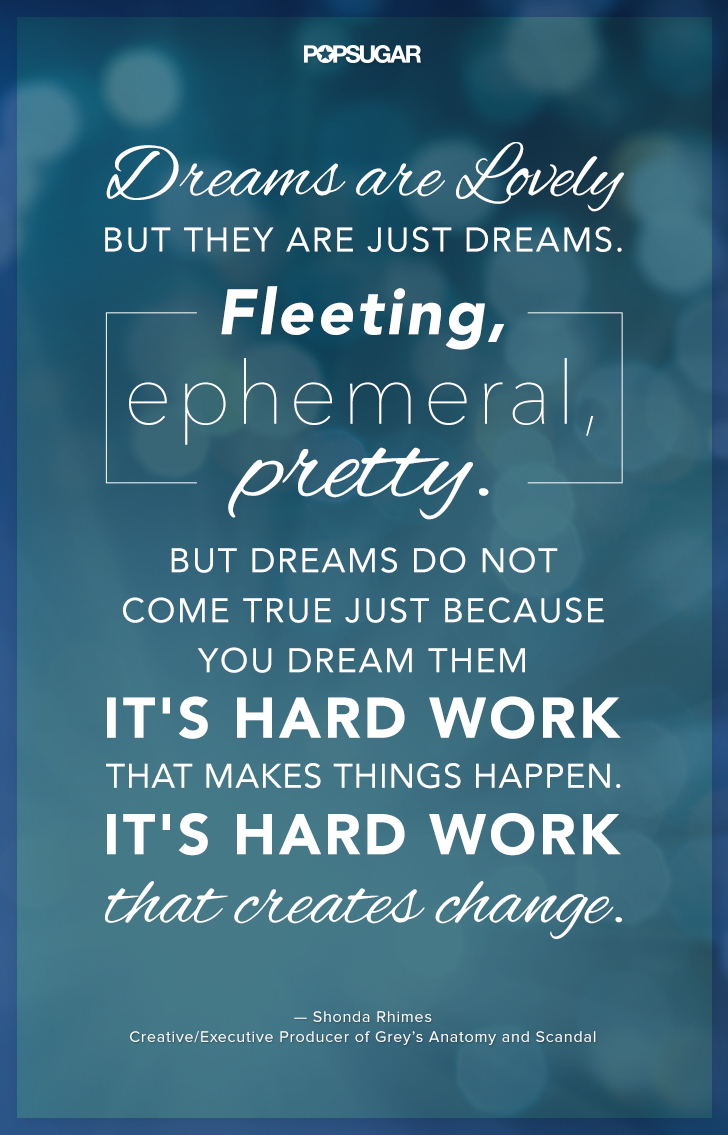 """""""Dreams are lovely but they are just dreams. Fleeting, ephemeral, pretty. But dreams do not come true just because you dream them. It's hard work that makes things happen. It's hard work that creates change."""" — Shonda Rhimes"""