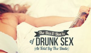 The Dos & Don'ts of Drunk Sex (As Told By The Dude)
