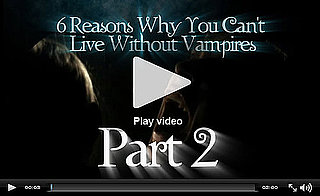 PopSugar Rush Special: Six Reasons You Can't Live Without Vampires, Part 2!