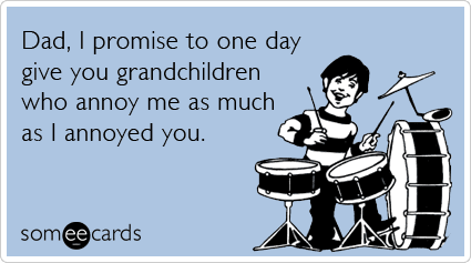 To make up for those troublesome teen years, send your own dad this gem from Someecards.