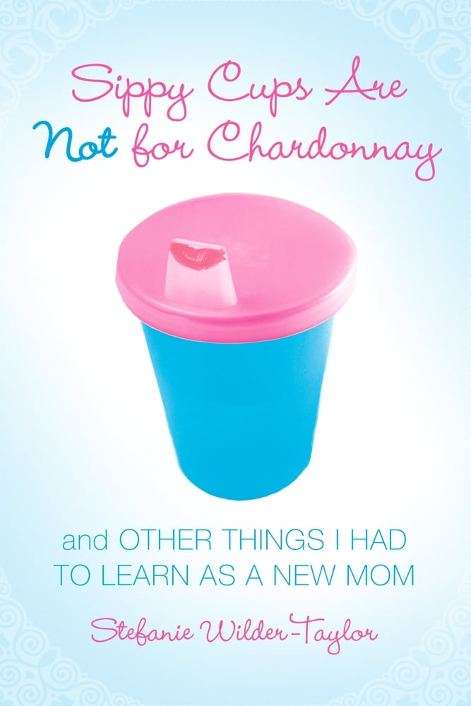 Sippy Cups Are Not For Chardonnay ($11)