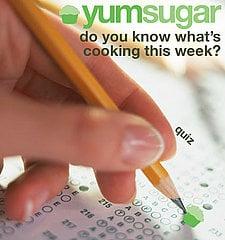 YumSugar Weekly Recap Quiz 2009-04-17 14:30:46