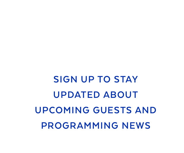 Sign up to stay updated about upcoming guests and programming news