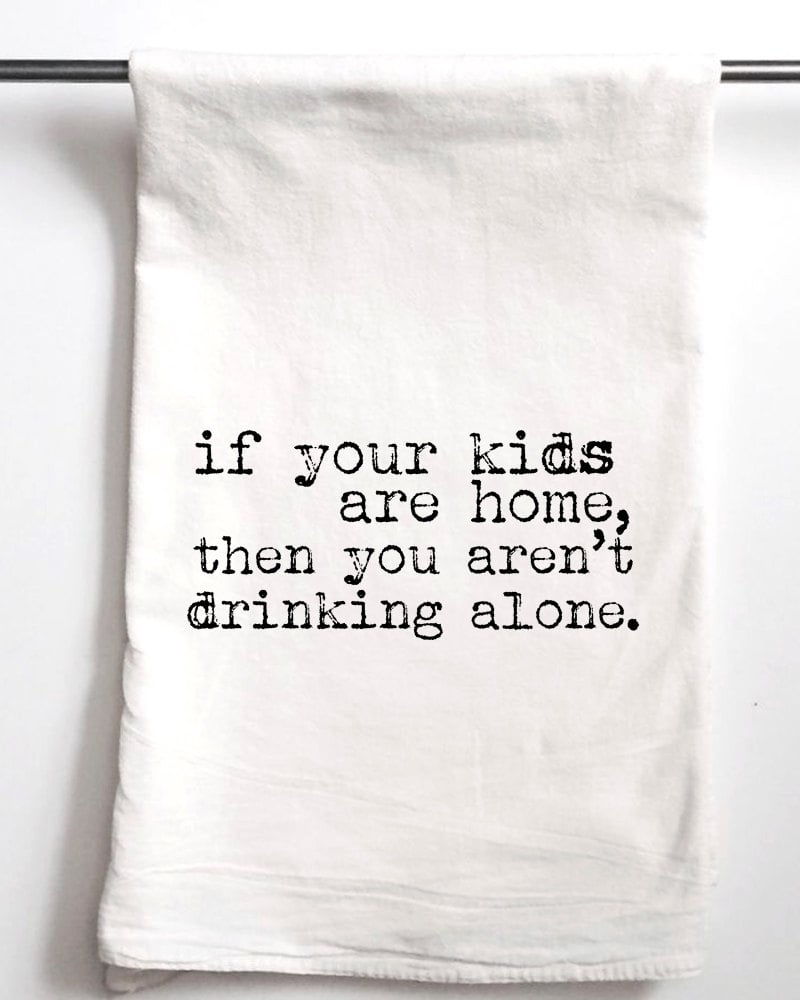 If Your Kids Are Home, Then You Aren't Drinking Alone Dish Towel