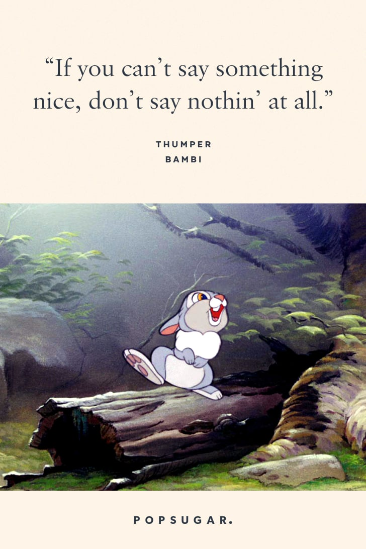 """""""If you can't say something nice, don't say nothin' at all."""" — Thumper, Bambi"""