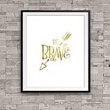 """Be Brave"" Print ($11)"