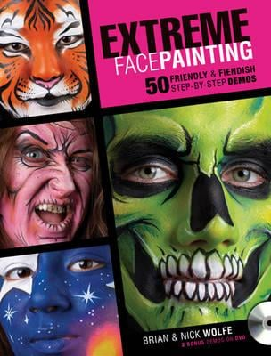 Extreme Face Painting: 50 Friendly and Fiendish Step-by-Step Demos