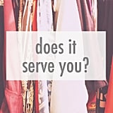 "Sounds simple enough right? Don't be fooled: this question is powerful if you answer honestly. Here are two ways you can tell if an item hanging in your closet serves you: 1. Does it make you feel good when you wear it? Or, are you excited to wear it? Lukewarm reactions are exactly what you don't want here. Let it go. Try it on if you need to, and, even better, have an honest friend (the one you always bring into the fitting room with you) there to give you honest feedback when you get stuck. 2. Do you actually wear the item in question? When is the last time you wore it? If it's just taking up space and you can't remember the last time you put it on (if ever), it's time to part ways. Anything with tags still hanging on it, dust collecting on its shoulders, or waiting in the ""way back"" because you swear you will lose those extra five kilos is what I'm referring to here. If it falls into those categories, it serves no purpose. Let it go."