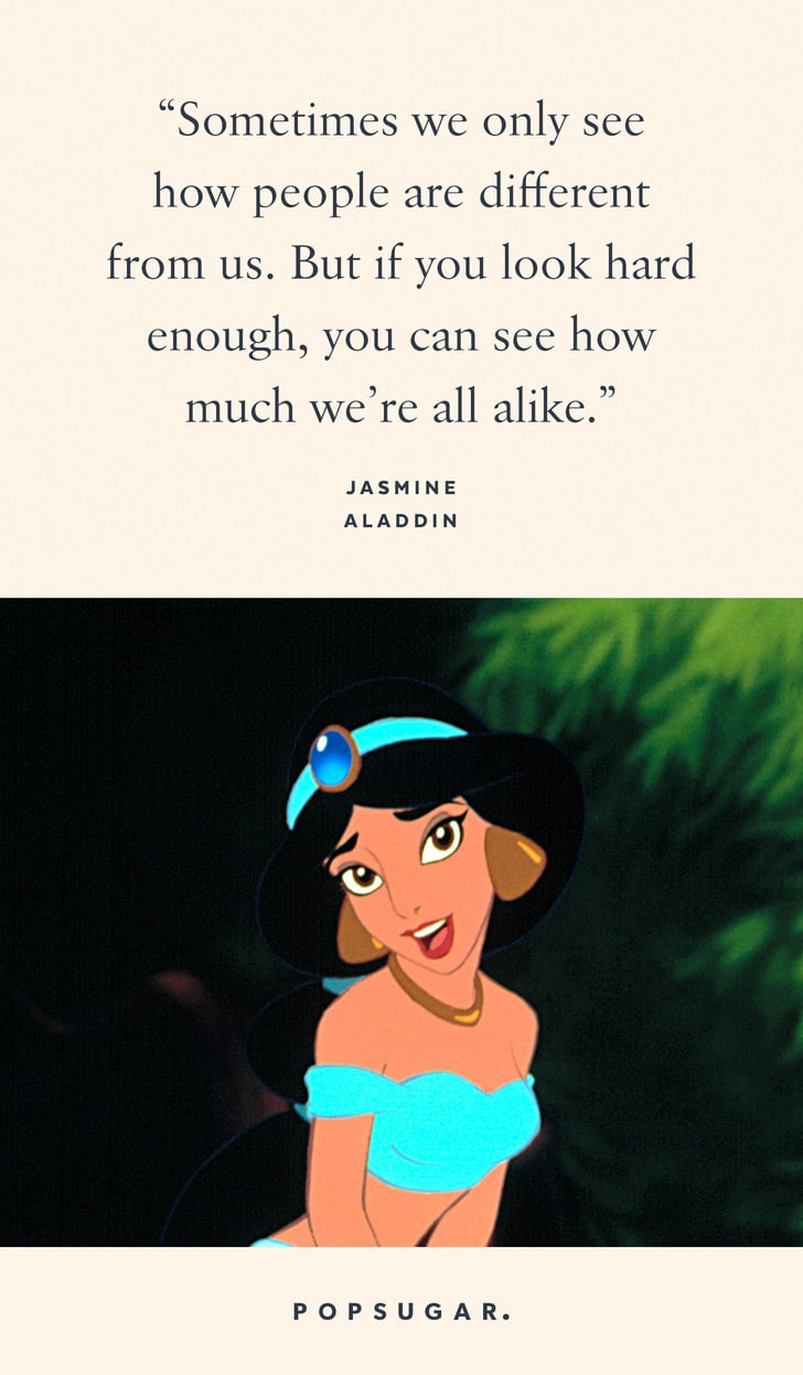 """""""Sometimes we only see how people are different from us. But if you look hard enough, you can see how much we're all alike."""" — Jasmine, Aladdin"""