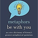 Metaphors Be With You: An A to Z Dictionary of History's Greatest Metaphorical Quotations by Dr. Mardy Grothe
