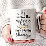 """First I Drink the Coffee Then I Do the Things Coffee Mug ($17) In case someone didn't quite get it from the """"No coffee, no workee"""" message, maybe wander around the office with this cute mug and broadcast exactly how deep your caffeine addiction goes."""