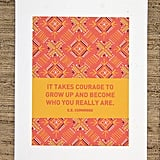 "E.E. Cummings's ""It takes courage to grow up and become who you really are"" ($15) is featured on this pretty print."