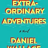 Extraordinary Adventures by Daniel Wallace — Available May 30