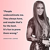 """People underestimate me. They always have, and maybe that's for the best. It's fun to prove them wrong."" — Jennifer Lopez to W in 2016"