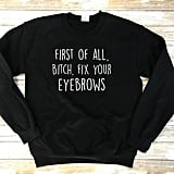 First of All B*%#@ Fix Your Eyebrows Sweatshirt