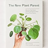 The New Plant Parent: Develop Your Green Thumb and Care For Your House
