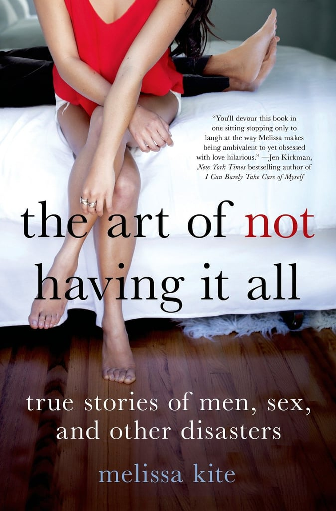 The Art of Not Having It All: True Stories of Men, Sex, and Other Disasters