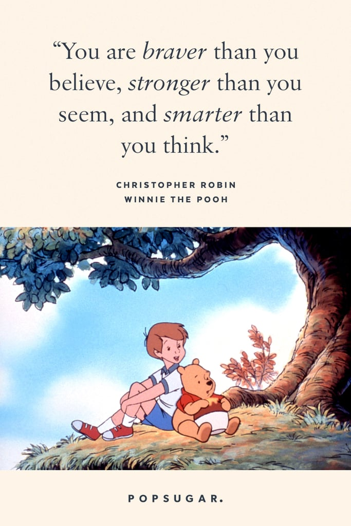"""""""You are braver than you believe, stronger than you seem, and smarter than you think."""" — Christopher Robin, Winnie the Pooh"""