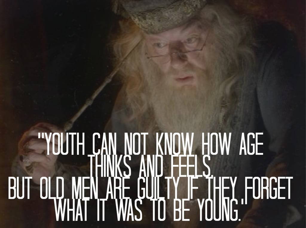 """Youth can not know how age thinks and feels, but old men are guilty if they forget what it is to be young."" — Harry Potter and the Order of the Phoenix"