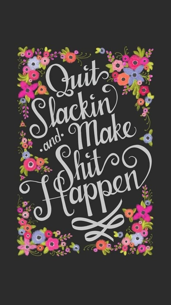 Quit slackin and make sh*t happen
