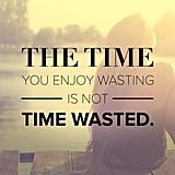 It's Not Wasted Time