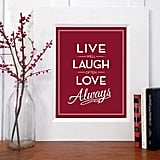 Live well, laugh often, love always ($18-$42)