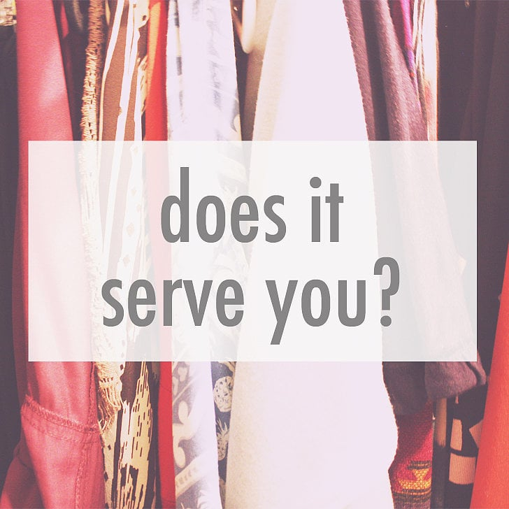 "Sounds simple enough right? Don't be fooled: this question is powerful if you answer honestly. Here are two ways you can tell if an item hanging in your closet serves you: 1. Does it make you feel good when you wear it? Or, are you excited to wear it? Lukewarm reactions are exactly what you don't want here. Let it go. Try it on if you need to, and, even better, have an honest friend (the one you always bring into the fitting room with you) there to give you honest feedback when you get stuck. 2. Do you actually wear the item in question? When is the last time you wore it? If it's just taking up space and you can't remember the last time you put it on (if ever), it's time to part ways. Anything with tags still hanging on it, dust collecting on its shoulders, or waiting in the ""way back"" because you swear you will lose those extra ten pounds is what I'm referring to here. If it falls into those categories, it serves no purpose. Let it go."