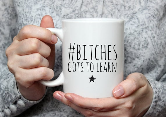 B*tches Gots to Learn Mug ($9)