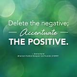 """Delete the negative; accentuate the positive."" — Donna Karan"