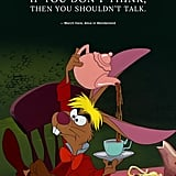 """If you don't think, then you shouldn't talk."" — March Hare, Alice in Wonderland"