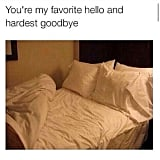 When you have more feelings for your bed than the person you just met.