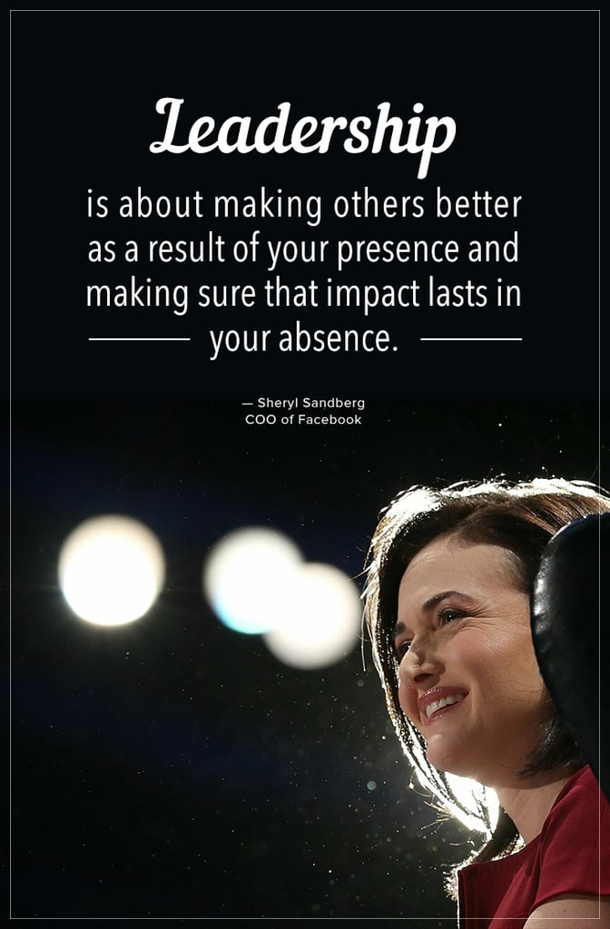 """""""Leadership is about making others better as a result of your presence and making sure that impact lasts in our absence."""" — Sheryl Sandberg"""