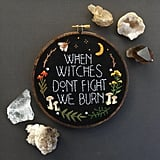 """When Witches Don't Fight, We Burn"" Hand Embroidered 6"" Hoop"