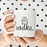 This Might Be Vodka Mug ($16)