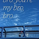You're my bro, bro