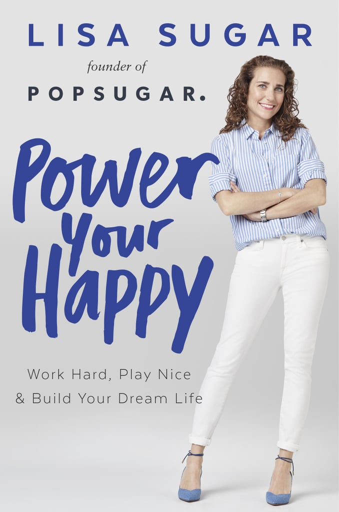 Power Your Happy: Work Hard, Play Nice, & Build Your Own Dream Life by Lisa Sugar, September 20