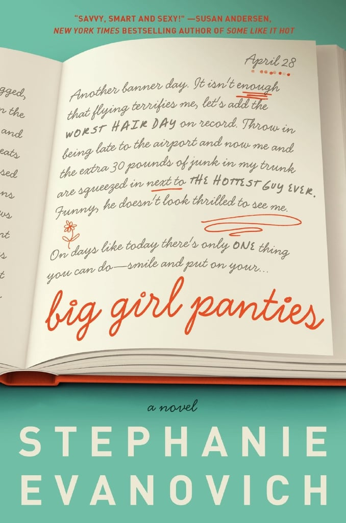 Big Girl Panties  In her rom-com novel Big Girl Panties, Stephanie Evanovich tells the story of an overweight widow who finds a new lease on life with the help of a very motivational personal trainer who works her out in more ways than one. Out July 9