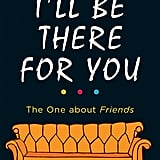 I'll Be There For You: The One About Friends ($12)