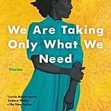 We Are Taking Only What We Need by Stephanie Powell Watts