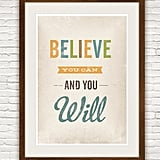 The statement on this Believe You Can and You Will (approx $20) print are simple but true. A great way to start each day.