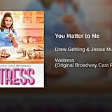"""You Matter to Me"" From Waitress"