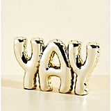 """Floats Your Quote Shelf Decor — """"Yay"""" ($35) """"Keeping a reminder of joy on my desk is enough to brighten the mood when things get stressful. These letters look like balloons, but they're surprisingly weighty and solid, and they really make a statement."""" — KE"""