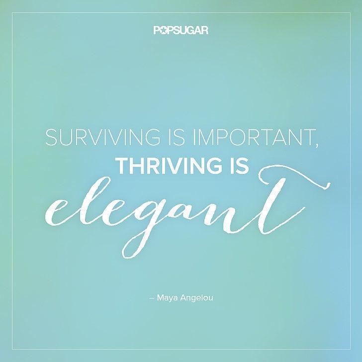 """""""Surviving is important, thriving is elegant."""" — #MayaAngelou"""